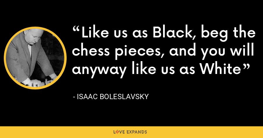 Like us as Black, beg the chess pieces, and you will anyway like us as White - Isaac Boleslavsky