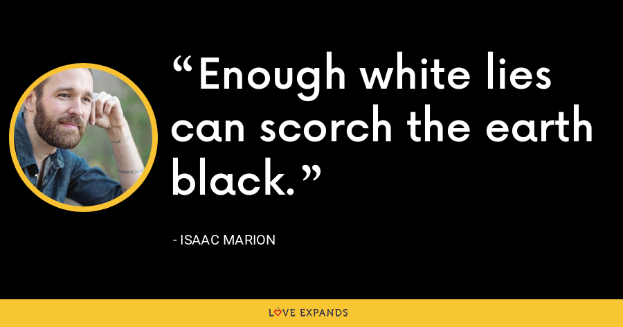 Enough white lies can scorch the earth black. - Isaac Marion
