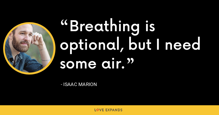 Breathing is optional, but I need some air. - Isaac Marion