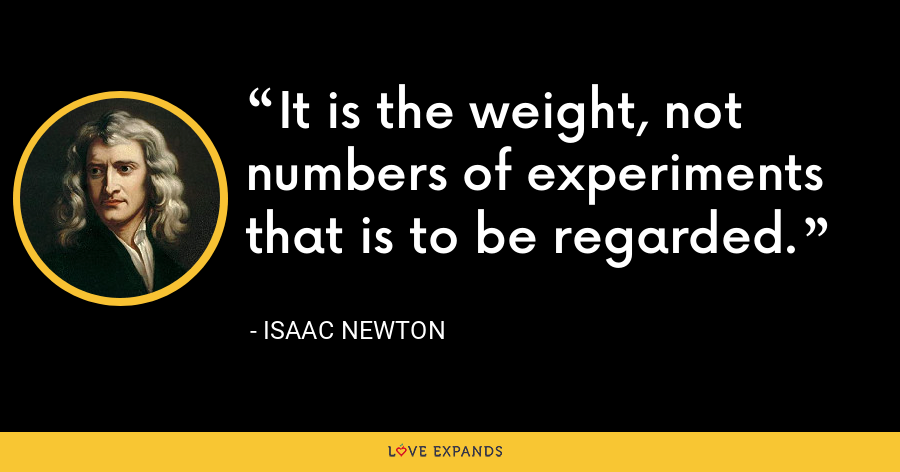 It is the weight, not numbers of experiments that is to be regarded. - Isaac Newton