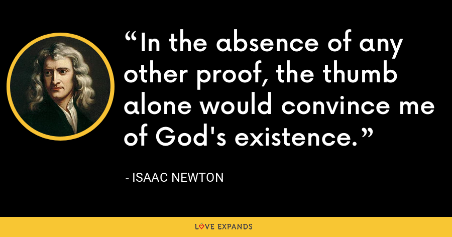 In the absence of any other proof, the thumb alone would convince me of God's existence. - Isaac Newton