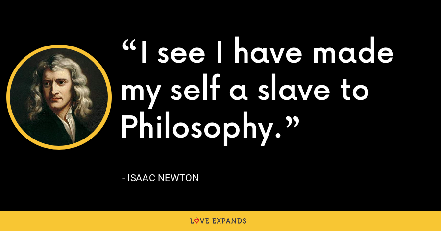I see I have made my self a slave to Philosophy. - Isaac Newton