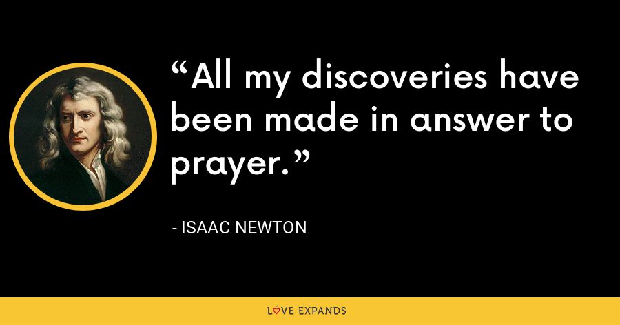 All my discoveries have been made in answer to prayer. - Isaac Newton