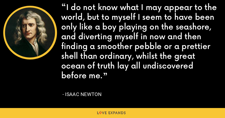 I do not know what I may appear to the world, but to myself I seem to have been only like a boy playing on the seashore, and diverting myself in now and then finding a smoother pebble or a prettier shell than ordinary, whilst the great ocean of truth lay all undiscovered before me. - Isaac Newton