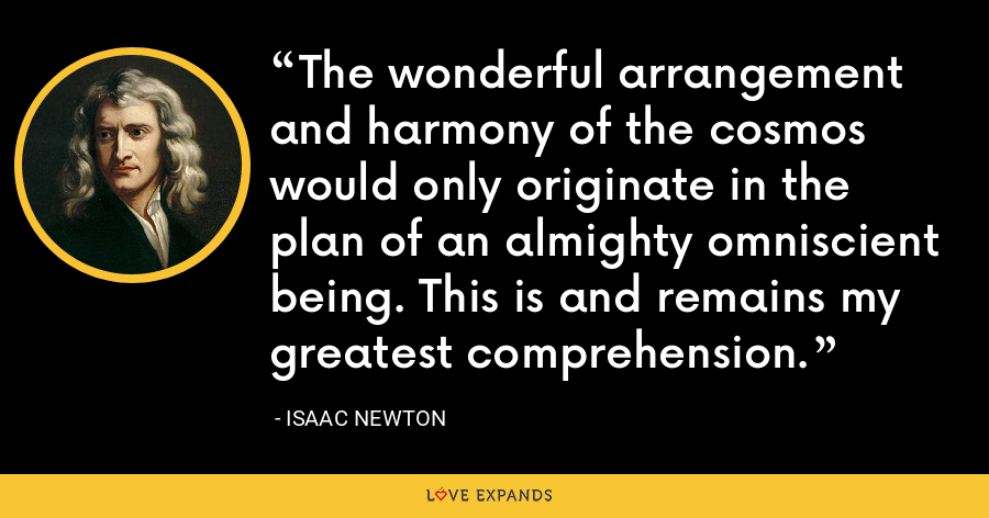 The wonderful arrangement and harmony of the cosmos would only originate in the plan of an almighty omniscient being. This is and remains my greatest comprehension. - Isaac Newton