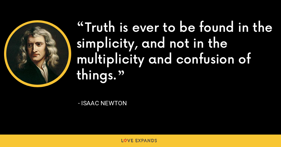 Truth is ever to be found in the simplicity, and not in the multiplicity and confusion of things. - Isaac Newton