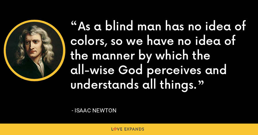 As a blind man has no idea of colors, so we have no idea of the manner by which the all-wise God perceives and understands all things. - Isaac Newton