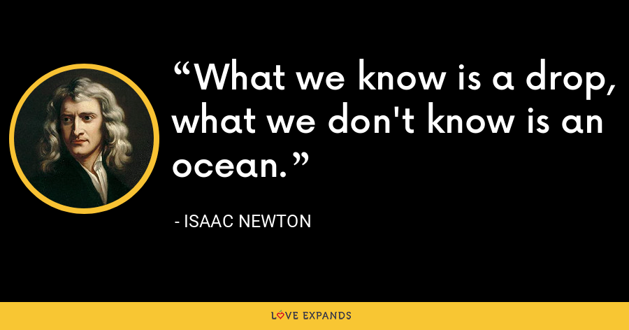 What we know is a drop, what we don't know is an ocean. - Isaac Newton