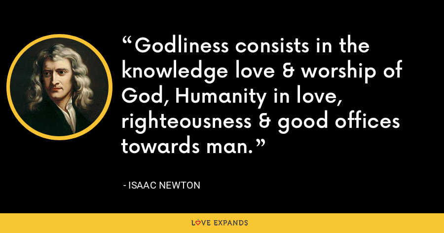 Godliness consists in the knowledge love & worship of God, Humanity in love, righteousness & good offices towards man. - Isaac Newton