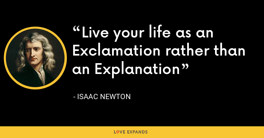 Live your life as an Exclamation rather than an Explanation - Isaac Newton