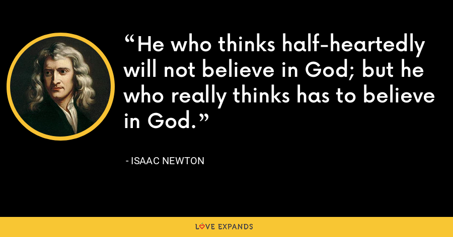 He who thinks half-heartedly will not believe in God; but he who really thinks has to believe in God. - Isaac Newton