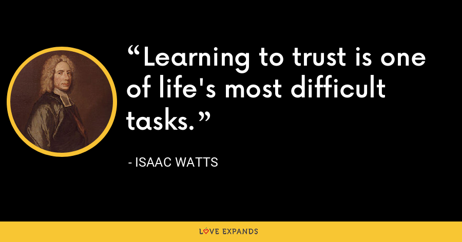 Learning to trust is one of life's most difficult tasks. - Isaac Watts