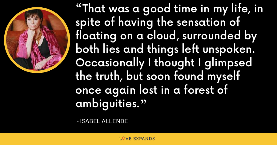 That was a good time in my life, in spite of having the sensation of floating on a cloud, surrounded by both lies and things left unspoken. Occasionally I thought I glimpsed the truth, but soon found myself once again lost in a forest of ambiguities. - Isabel Allende
