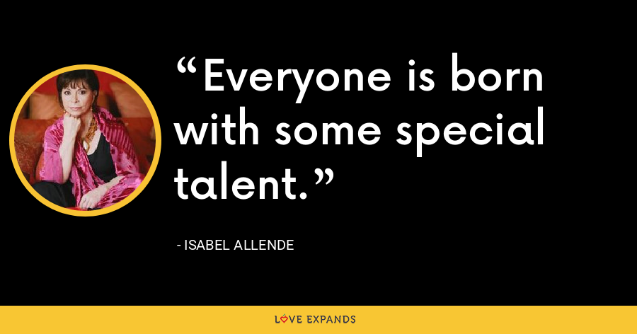 Everyone is born with some special talent. - Isabel Allende