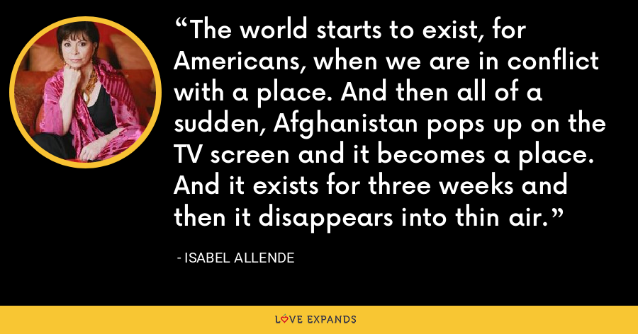 The world starts to exist, for Americans, when we are in conflict with a place. And then all of a sudden, Afghanistan pops up on the TV screen and it becomes a place. And it exists for three weeks and then it disappears into thin air. - Isabel Allende