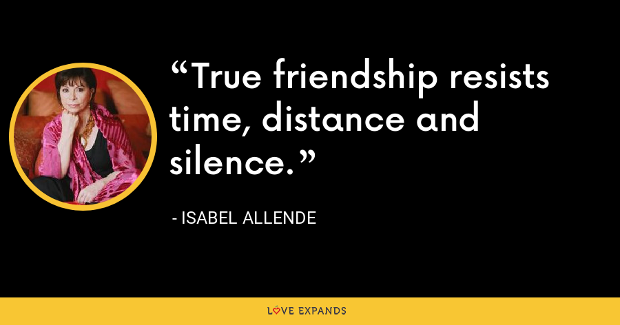 True friendship resists time, distance and silence. - Isabel Allende