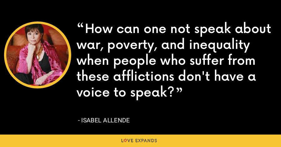 How can one not speak about war, poverty, and inequality when people who suffer from these afflictions don't have a voice to speak? - Isabel Allende