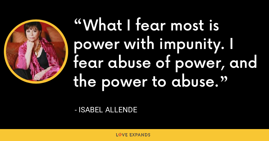 What I fear most is power with impunity. I fear abuse of power, and the power to abuse. - Isabel Allende