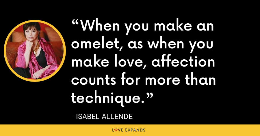 When you make an omelet, as when you make love, affection counts for more than technique. - Isabel Allende