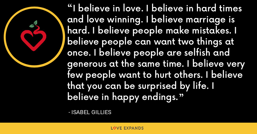 I believe in love. I believe in hard times and love winning. I believe marriage is hard. I believe people make mistakes. I believe people can want two things at once. I believe people are selfish and generous at the same time. I believe very few people want to hurt others. I believe that you can be surprised by life. I believe in happy endings. - Isabel Gillies