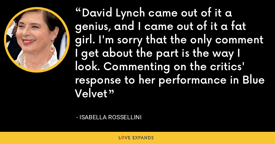 David Lynch came out of it a genius, and I came out of it a fat girl. I'm sorry that the only comment I get about the part is the way I look. Commenting on the critics' response to her performance in Blue Velvet - Isabella Rossellini