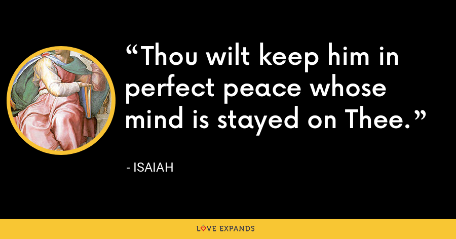 Thou wilt keep him in perfect peace whose mind is stayed on Thee. - Isaiah