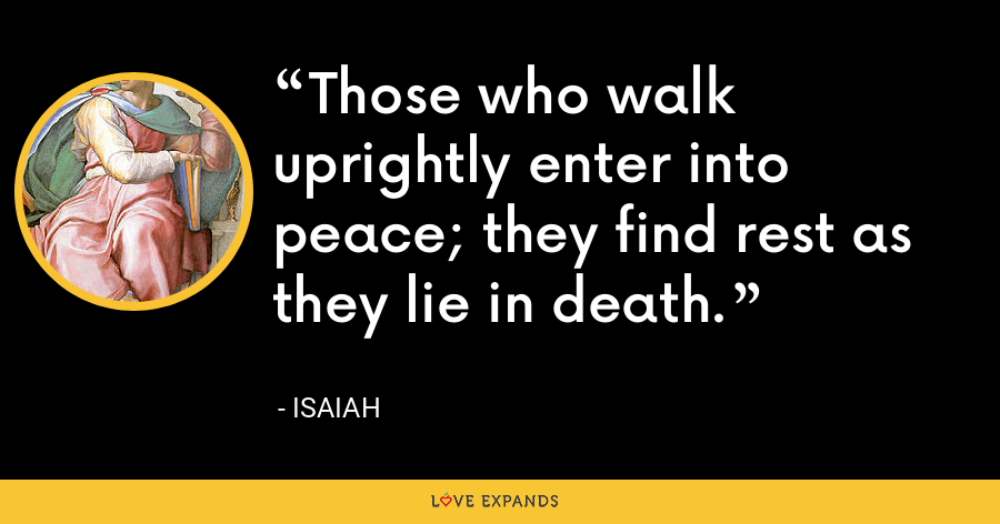 Those who walk uprightly enter into peace; they find rest as they lie in death. - Isaiah