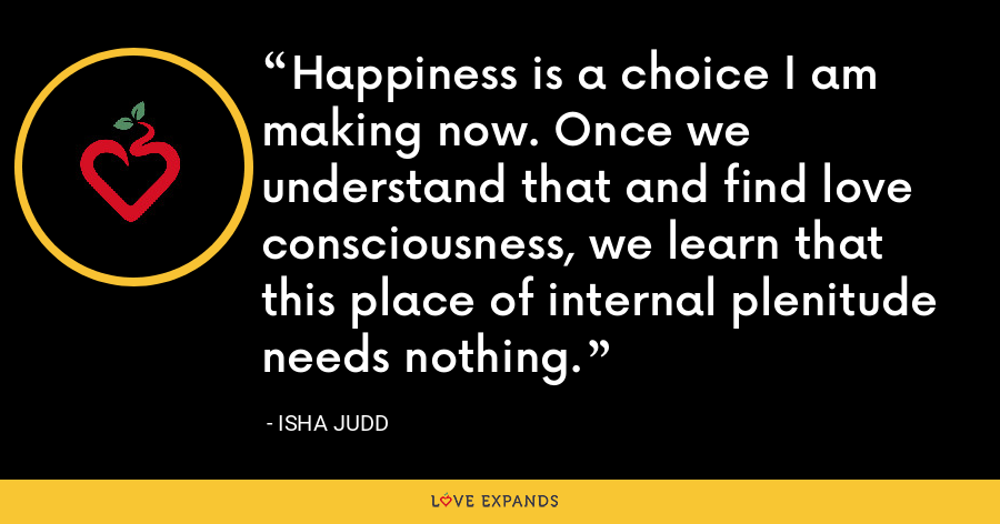 Happiness is a choice I am making now. Once we understand that and find love consciousness, we learn that this place of internal plenitude needs nothing. - Isha Judd