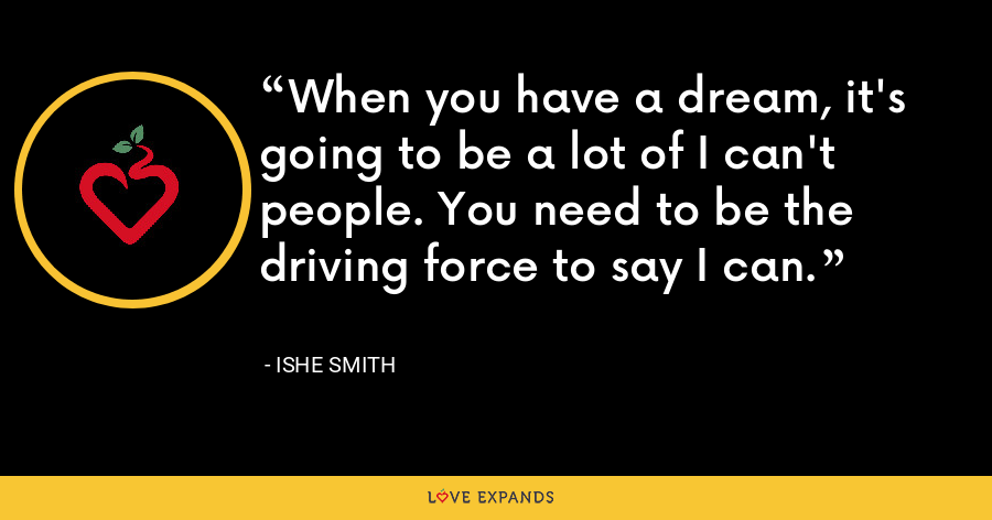 When you have a dream, it's going to be a lot of I can't people. You need to be the driving force to say I can. - Ishe Smith