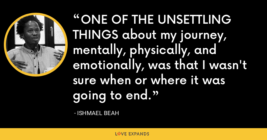 ONE OF THE UNSETTLING THINGS about my journey, mentally, physically, and emotionally, was that I wasn't sure when or where it was going to end. - Ishmael Beah