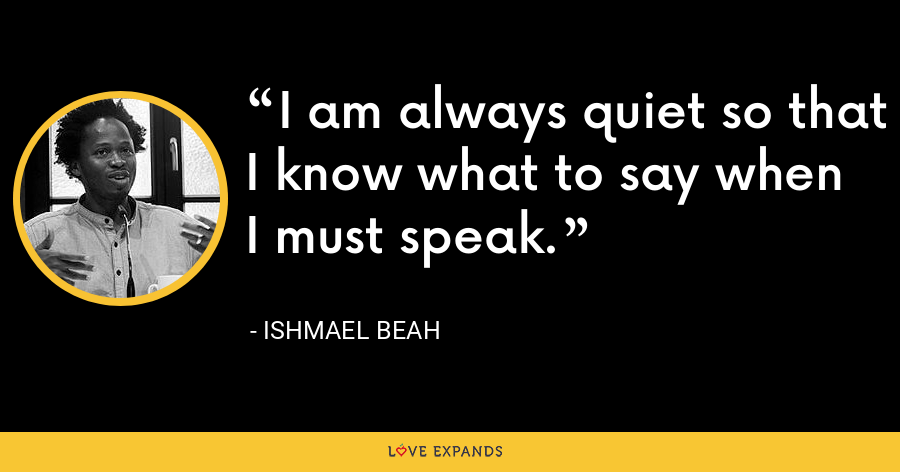 I am always quiet so that I know what to say when I must speak. - Ishmael Beah