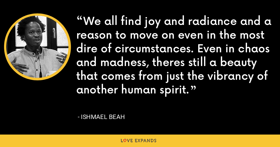 We all find joy and radiance and a reason to move on even in the most dire of circumstances. Even in chaos and madness, theres still a beauty that comes from just the vibrancy of another human spirit. - Ishmael Beah