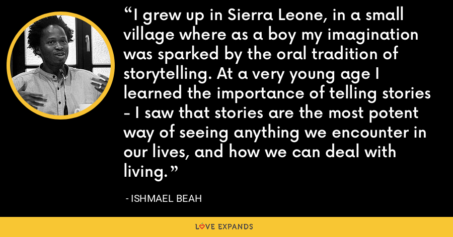 I grew up in Sierra Leone, in a small village where as a boy my imagination was sparked by the oral tradition of storytelling. At a very young age I learned the importance of telling stories - I saw that stories are the most potent way of seeing anything we encounter in our lives, and how we can deal with living. - Ishmael Beah