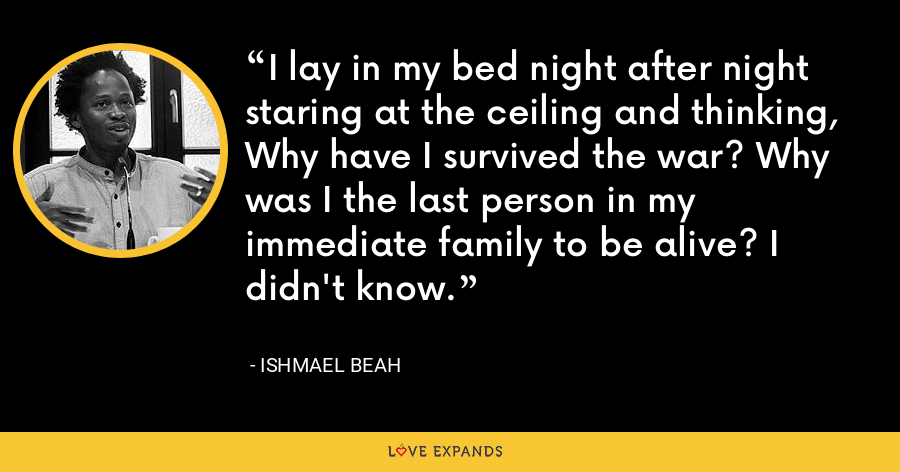 I lay in my bed night after night staring at the ceiling and thinking, Why have I survived the war? Why was I the last person in my immediate family to be alive? I didn't know. - Ishmael Beah