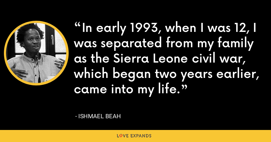 In early 1993, when I was 12, I was separated from my family as the Sierra Leone civil war, which began two years earlier, came into my life. - Ishmael Beah