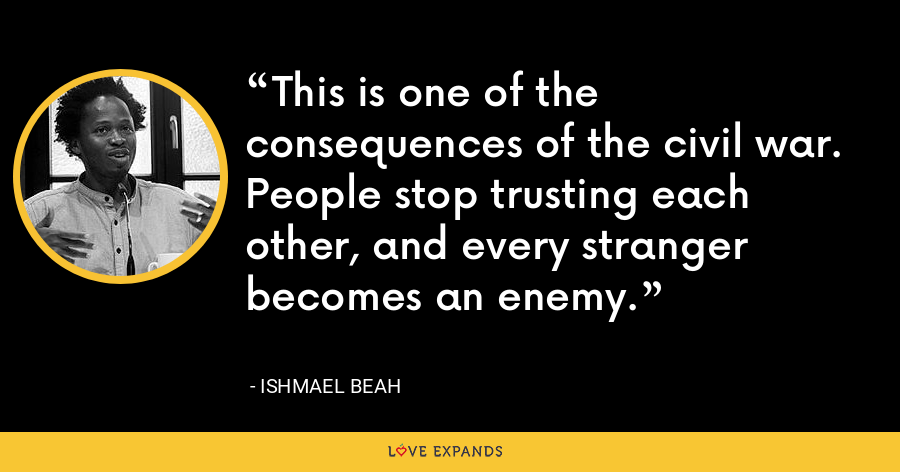 This is one of the consequences of the civil war. People stop trusting each other, and every stranger becomes an enemy. - Ishmael Beah