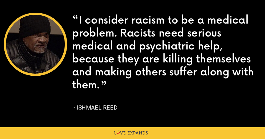 I consider racism to be a medical problem. Racists need serious medical and psychiatric help, because they are killing themselves and making others suffer along with them. - Ishmael Reed