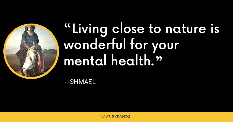 Living close to nature is wonderful for your mental health. - Ishmael