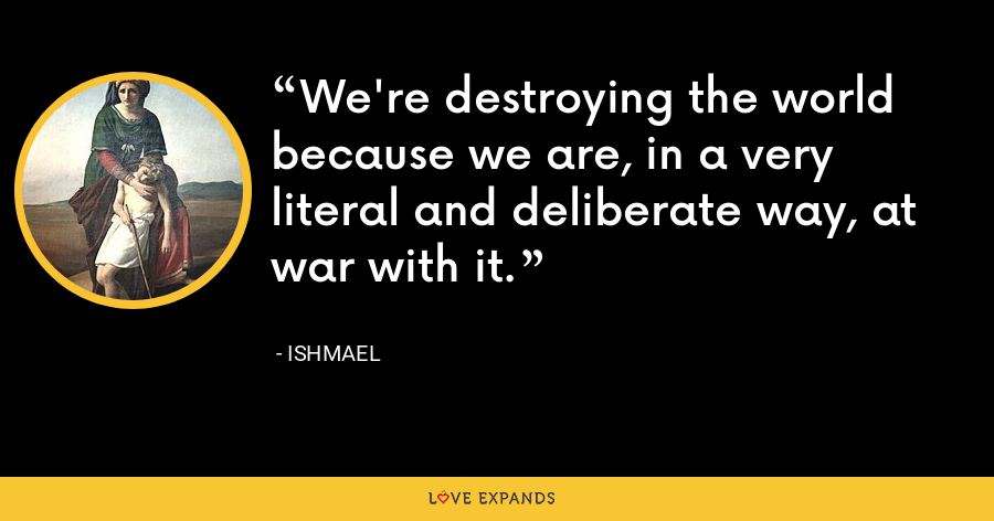 We're destroying the world because we are, in a very literal and deliberate way, at war with it. - Ishmael