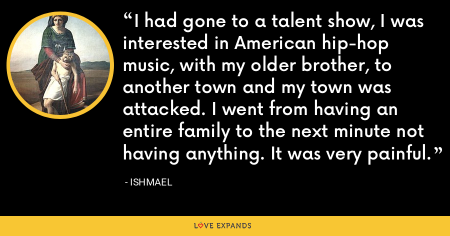 I had gone to a talent show, I was interested in American hip-hop music, with my older brother, to another town and my town was attacked. I went from having an entire family to the next minute not having anything. It was very painful. - Ishmael