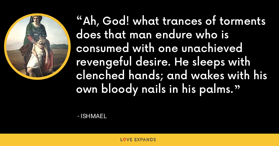 Ah, God! what trances of torments does that man endure who is consumed with one unachieved revengeful desire. He sleeps with clenched hands; and wakes with his own bloody nails in his palms. - Ishmael