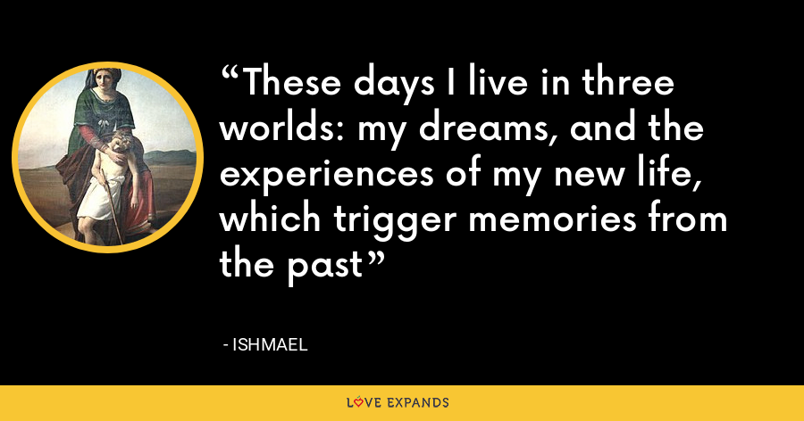 These days I live in three worlds: my dreams, and the experiences of my new life, which trigger memories from the past - Ishmael