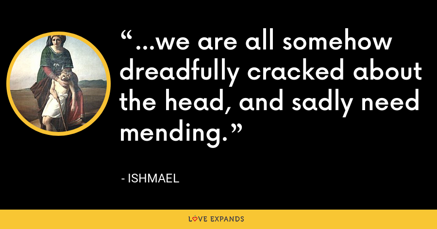 ...we are all somehow dreadfully cracked about the head, and sadly need mending. - Ishmael