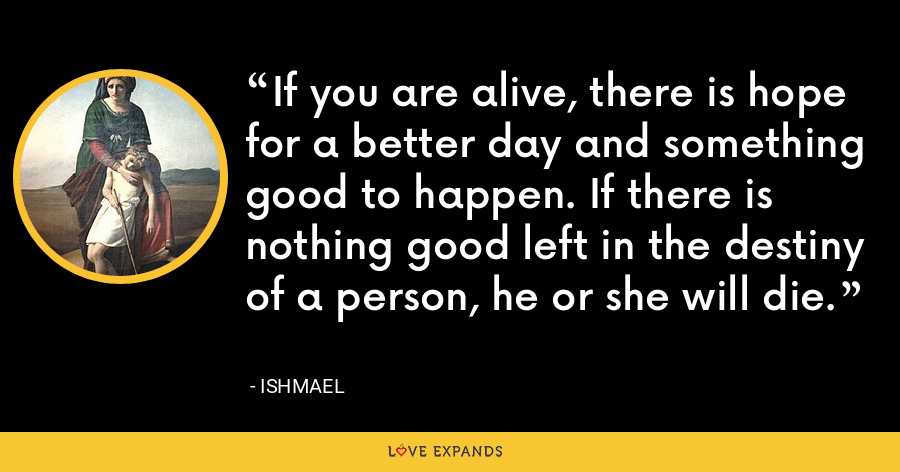 If you are alive, there is hope for a better day and something good to happen. If there is nothing good left in the destiny of a person, he or she will die. - Ishmael
