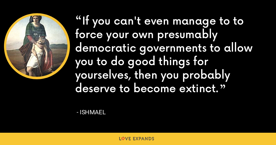 If you can't even manage to to force your own presumably democratic governments to allow you to do good things for yourselves, then you probably deserve to become extinct. - Ishmael