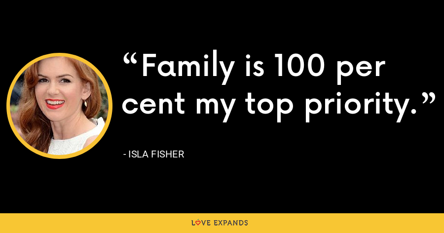 Family is 100 per cent my top priority. - Isla Fisher