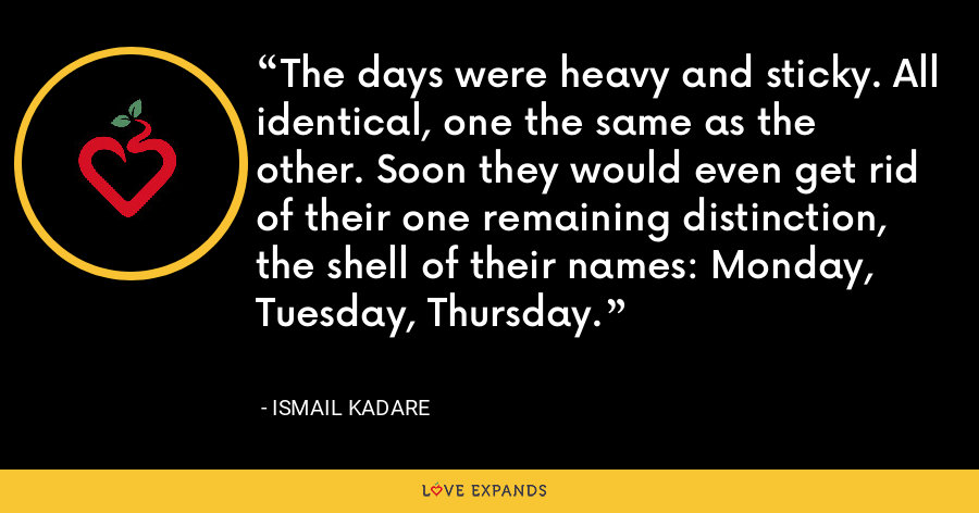 The days were heavy and sticky. All identical, one the same as the other. Soon they would even get rid of their one remaining distinction, the shell of their names: Monday, Tuesday, Thursday. - Ismail Kadare