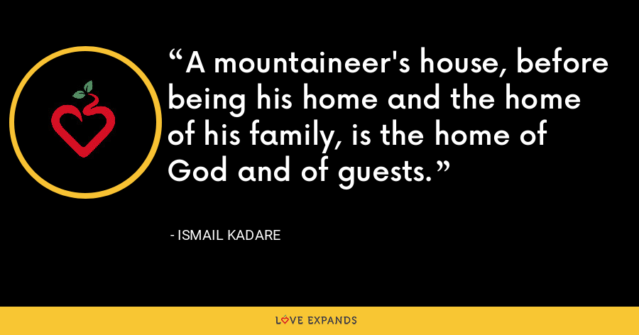 A mountaineer's house, before being his home and the home of his family, is the home of God and of guests. - Ismail Kadare