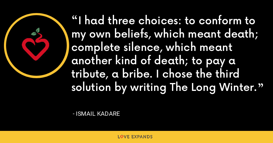 I had three choices: to conform to my own beliefs, which meant death; complete silence, which meant another kind of death; to pay a tribute, a bribe. I chose the third solution by writing The Long Winter. - Ismail Kadare