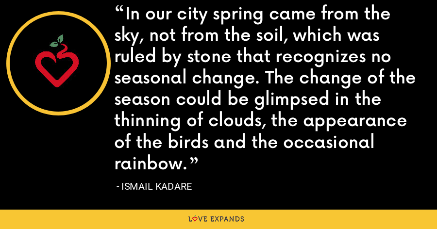 In our city spring came from the sky, not from the soil, which was ruled by stone that recognizes no seasonal change. The change of the season could be glimpsed in the thinning of clouds, the appearance of the birds and the occasional rainbow. - Ismail Kadare